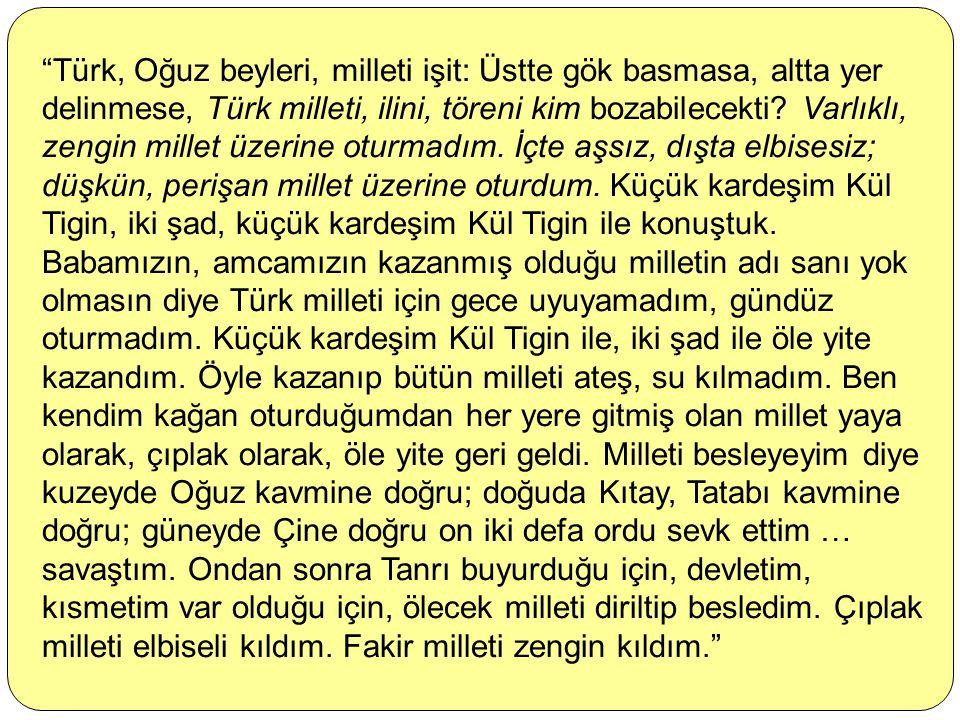 Türk, Oğuz beyleri, milleti işit: Üstte gök basmasa, altta yer delinmese, Türk milleti, ilini, töreni kim bozabilecekti.
