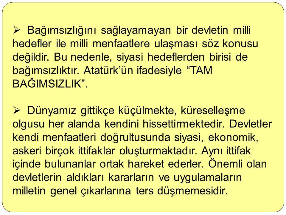 Bağımsızlığını sağlayamayan bir devletin milli hedefler ile milli menfaatlere ulaşması söz konusu değildir. Bu nedenle, siyasi hedeflerden birisi de bağımsızlıktır. Atatürk'ün ifadesiyle TAM BAĞIMSIZLIK .