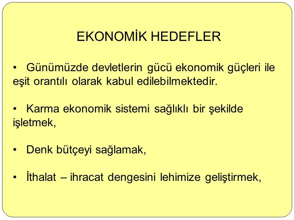 EKONOMİK HEDEFLER Günümüzde devletlerin gücü ekonomik güçleri ile eşit orantılı olarak kabul edilebilmektedir.