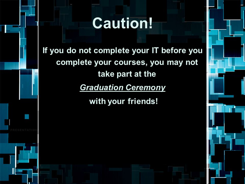 Caution! If you do not complete your IT before you complete your courses, you may not take part at the.