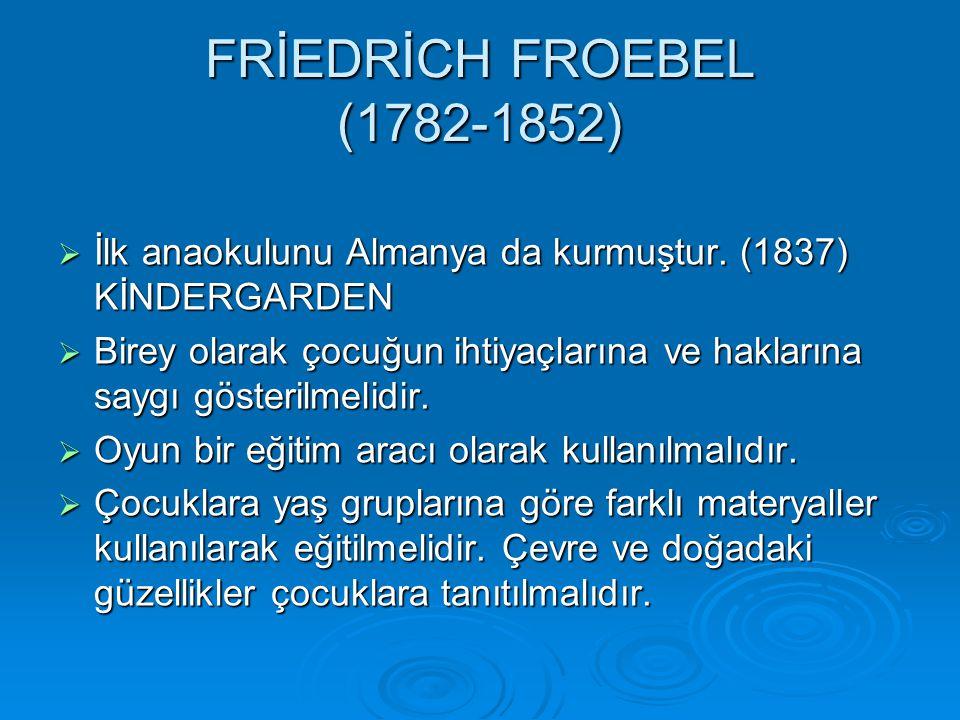 FRİEDRİCH FROEBEL (1782-1852) İlk anaokulunu Almanya da kurmuştur. (1837) KİNDERGARDEN.