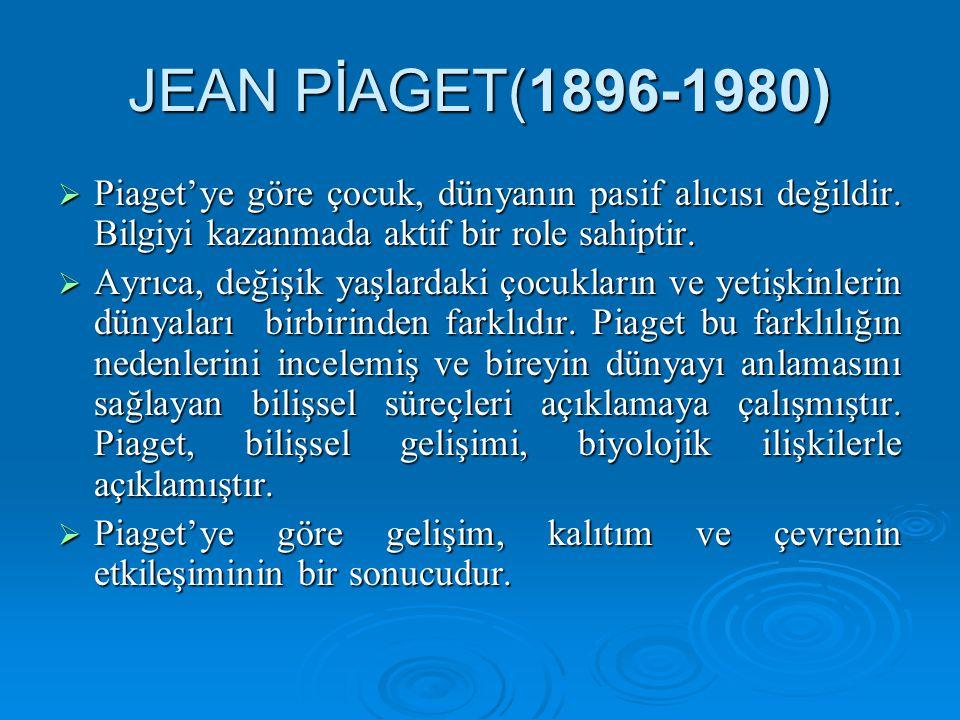 JEAN PİAGET(1896-1980) Piaget'ye göre çocuk, dünyanın pasif alıcısı değildir. Bilgiyi kazanmada aktif bir role sahiptir.