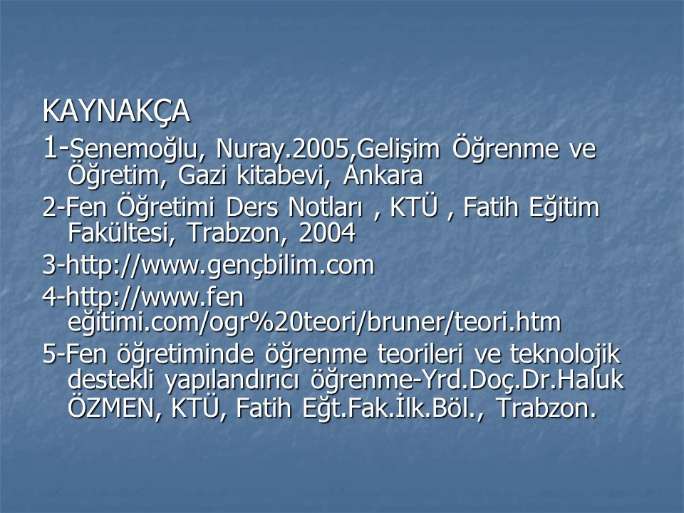 KAYNAKÇA 1-Senemoğlu, Nuray.2005,Gelişim Öğrenme ve Öğretim, Gazi kitabevi, Ankara.