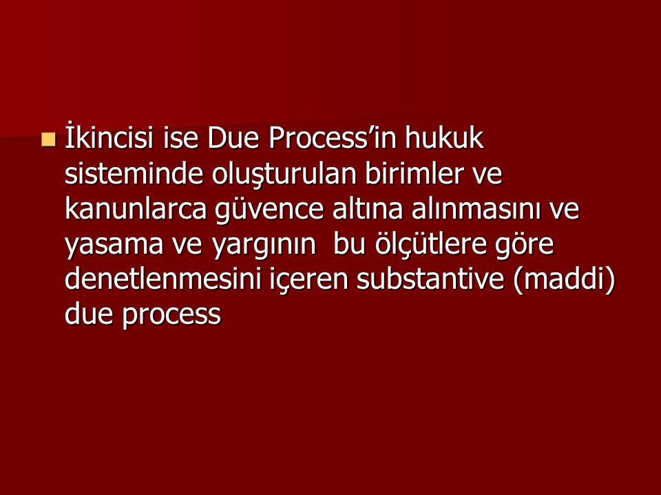 İkincisi ise Due Process'in hukuk sisteminde oluşturulan birimler ve kanunlarca güvence altına alınmasını ve yasama ve yargının bu ölçütlere göre denetlenmesini içeren substantive (maddi) due process