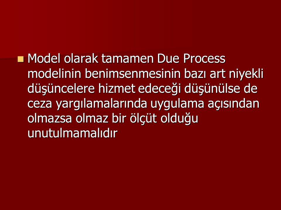 Model olarak tamamen Due Process modelinin benimsenmesinin bazı art niyekli düşüncelere hizmet edeceği düşünülse de ceza yargılamalarında uygulama açısından olmazsa olmaz bir ölçüt olduğu unutulmamalıdır