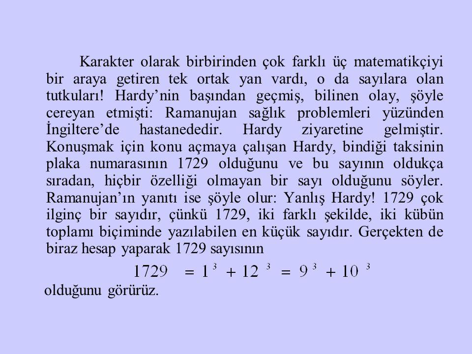 Karakter olarak birbirinden çok farklı üç matematikçiyi bir araya getiren tek ortak yan vardı, o da sayılara olan tutkuları! Hardy'nin başından geçmiş, bilinen olay, şöyle cereyan etmişti: Ramanujan sağlık problemleri yüzünden İngiltere'de hastanededir. Hardy ziyaretine gelmiştir. Konuşmak için konu açmaya çalışan Hardy, bindiği taksinin plaka numarasının 1729 olduğunu ve bu sayının oldukça sıradan, hiçbir özelliği olmayan bir sayı olduğunu söyler. Ramanujan'ın yanıtı ise şöyle olur: Yanlış Hardy! 1729 çok ilginç bir sayıdır, çünkü 1729, iki farklı şekilde, iki kübün toplamı biçiminde yazılabilen en küçük sayıdır. Gerçekten de biraz hesap yaparak 1729 sayısının