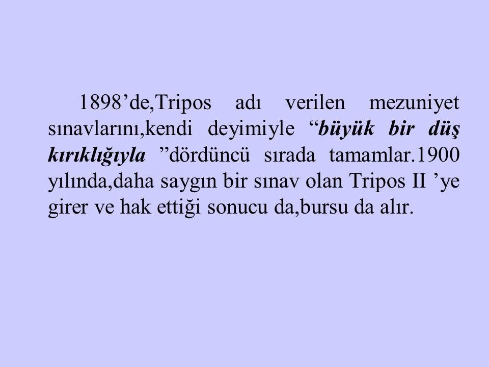 1898'de,Tripos adı verilen mezuniyet sınavlarını,kendi deyimiyle büyük bir düş kırıklığıyla dördüncü sırada tamamlar.1900 yılında,daha saygın bir sınav olan Tripos II 'ye girer ve hak ettiği sonucu da,bursu da alır.