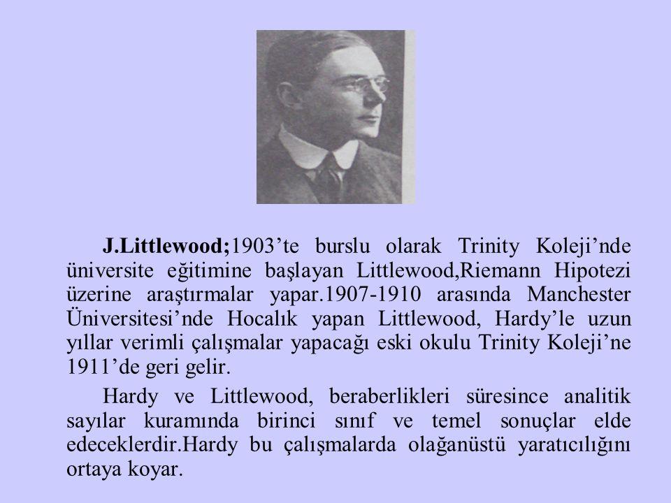 J.Littlewood;1903'te burslu olarak Trinity Koleji'nde üniversite eğitimine başlayan Littlewood,Riemann Hipotezi üzerine araştırmalar yapar.1907-1910 arasında Manchester Üniversitesi'nde Hocalık yapan Littlewood, Hardy'le uzun yıllar verimli çalışmalar yapacağı eski okulu Trinity Koleji'ne 1911'de geri gelir.