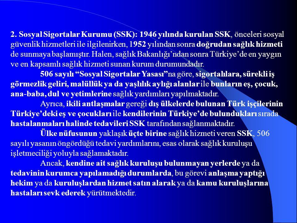 2. Sosyal Sigortalar Kurumu (SSK): 1946 yılında kurulan SSK, önceleri sosyal güvenlik hizmetleri ile ilgilenirken, 1952 yılından sonra doğrudan sağlık hizmeti de sunmaya başlamıştır. Halen, sağlık Bakanlığı'ndan sonra Türkiye'de en yaygın ve en kapsamlı sağlık hizmeti sunan kurum durumundadır.