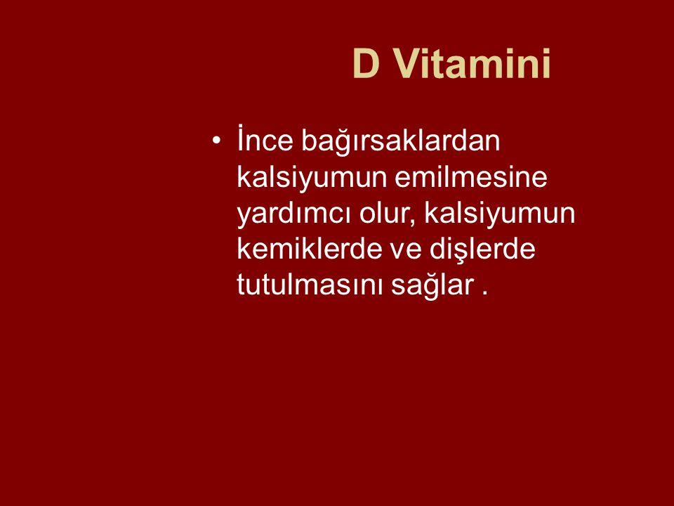 D Vitamini İnce bağırsaklardan kalsiyumun emilmesine yardımcı olur, kalsiyumun kemiklerde ve dişlerde tutulmasını sağlar .