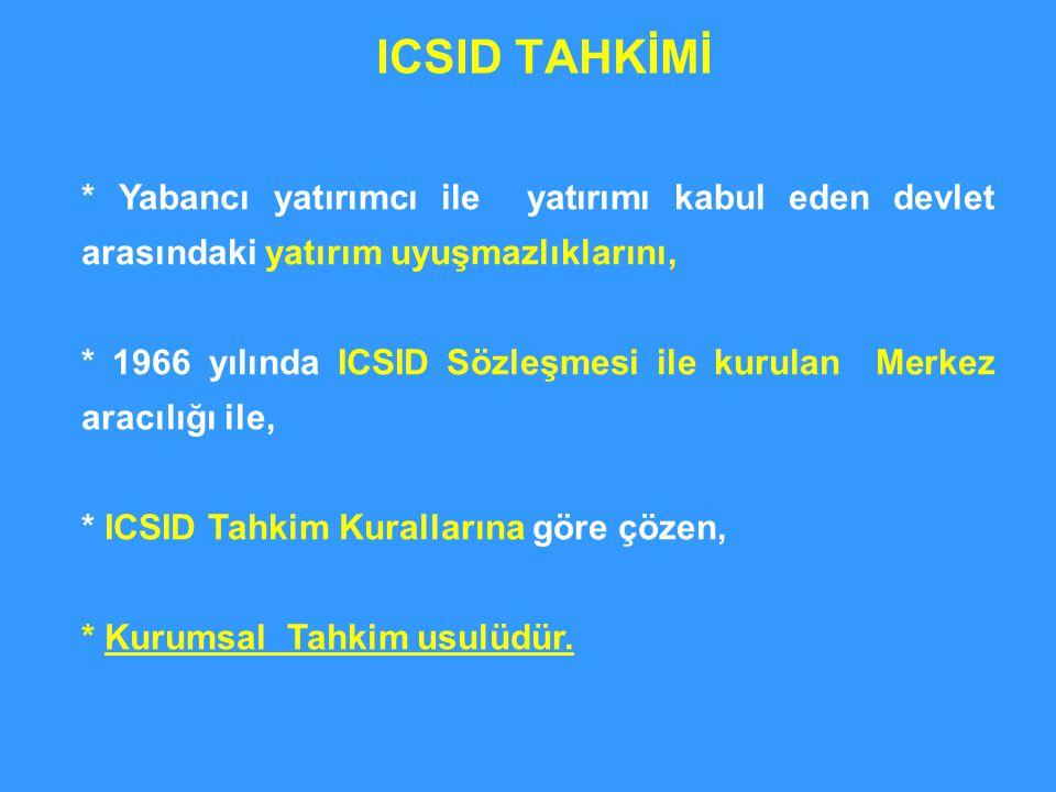 ICSID TAHKİMİ * Yabancı yatırımcı ile yatırımı kabul eden devlet arasındaki yatırım uyuşmazlıklarını,