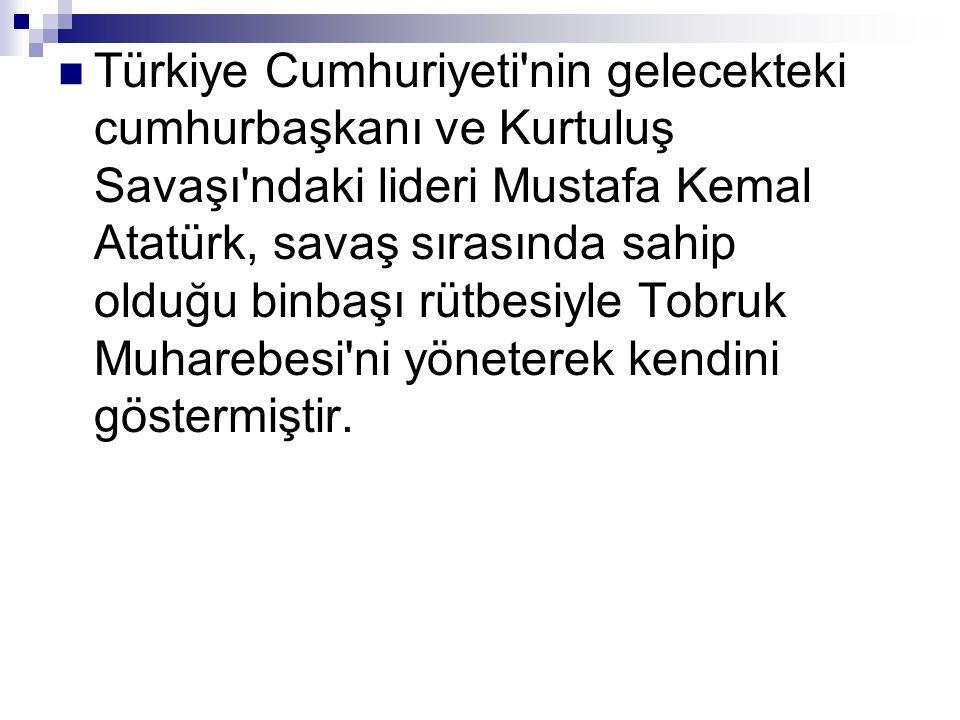 Türkiye Cumhuriyeti nin gelecekteki cumhurbaşkanı ve Kurtuluş Savaşı ndaki lideri Mustafa Kemal Atatürk, savaş sırasında sahip olduğu binbaşı rütbesiyle Tobruk Muharebesi ni yöneterek kendini göstermiştir.