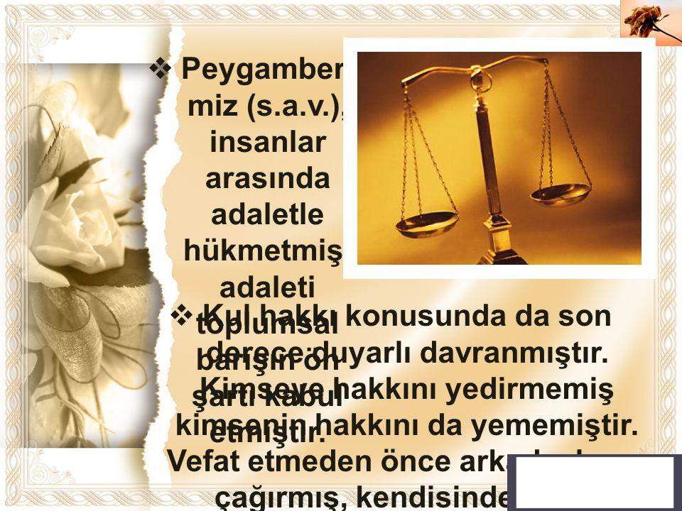 Peygamberimiz (s.a.v.), insanlar arasında adaletle hükmetmiş, adaleti toplumsal barışın ön şartı kabul etmiştir.