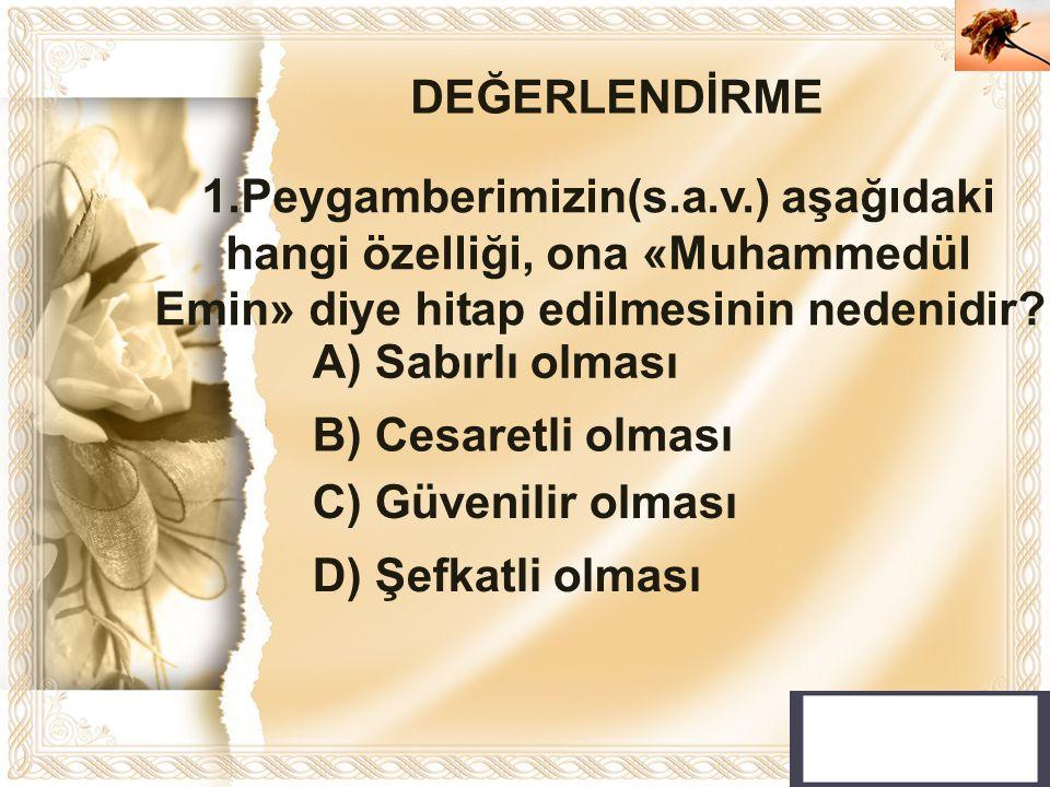 DEĞERLENDİRME 1.Peygamberimizin(s.a.v.) aşağıdaki hangi özelliği, ona «Muhammedül Emin» diye hitap edilmesinin nedenidir