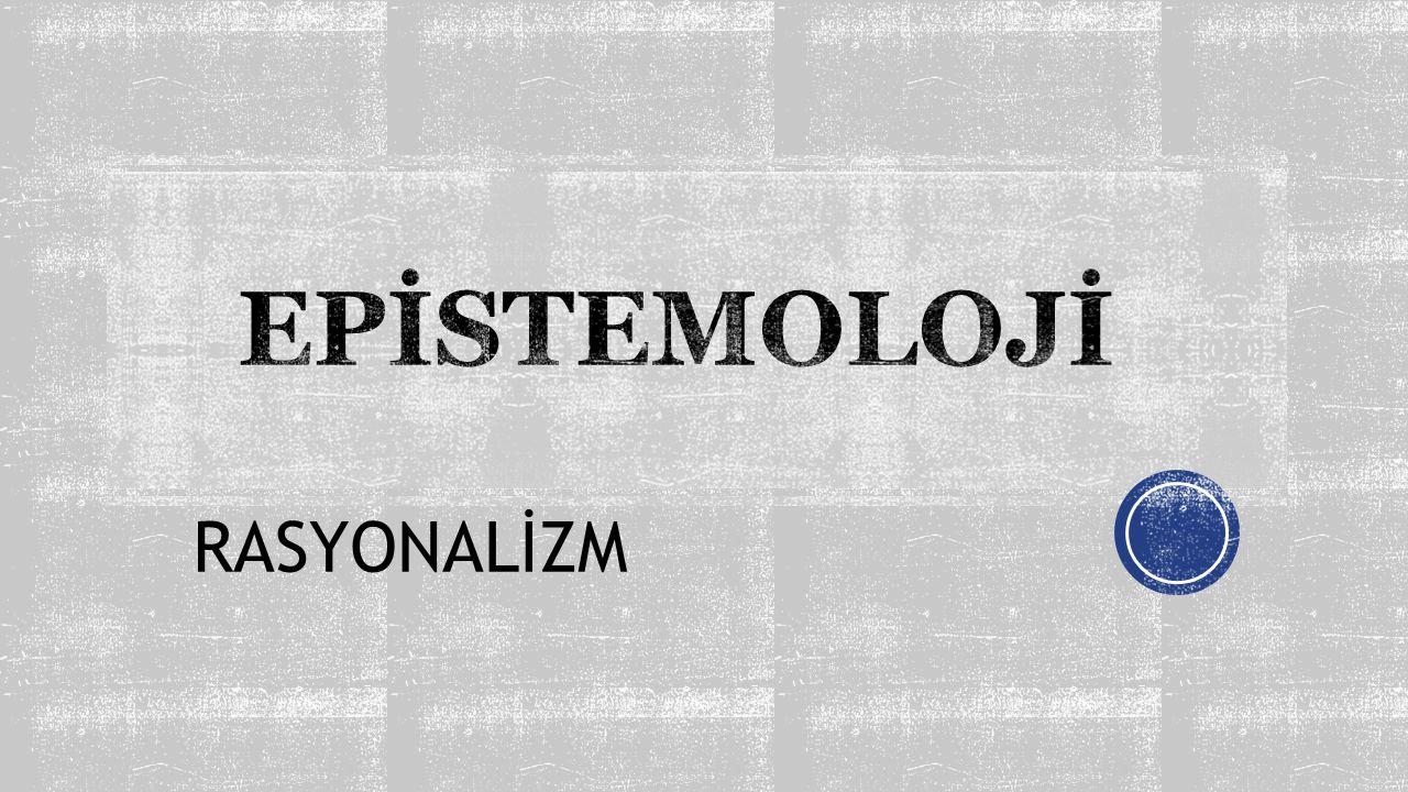 EPİSTEMOLOJİ RASYONALİZM
