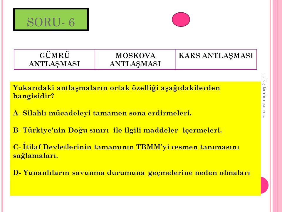 SORU- 6 GÜMRÜ ANTLAŞMASI MOSKOVA ANTLAŞMASI KARS ANTLAŞMASI
