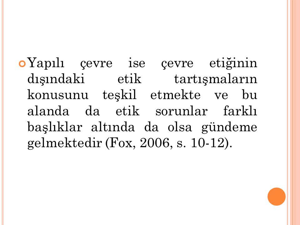 Yapılı çevre ise çevre etiğinin dışındaki etik tartışmaların konusunu teşkil etmekte ve bu alanda da etik sorunlar farklı başlıklar altında da olsa gündeme gelmektedir (Fox, 2006, s.