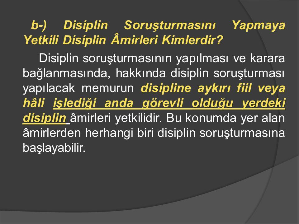 b-) Disiplin Soruşturmasını Yapmaya Yetkili Disiplin Âmirleri Kimlerdir.