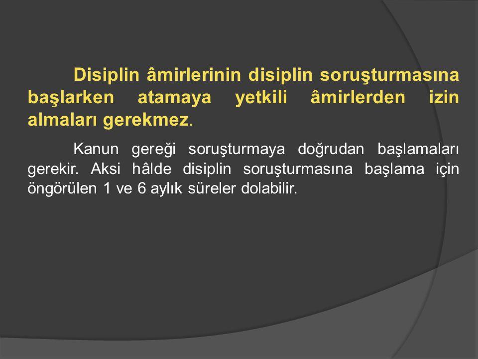 Disiplin âmirlerinin disiplin soruşturmasına başlarken atamaya yetkili âmirlerden izin almaları gerekmez.
