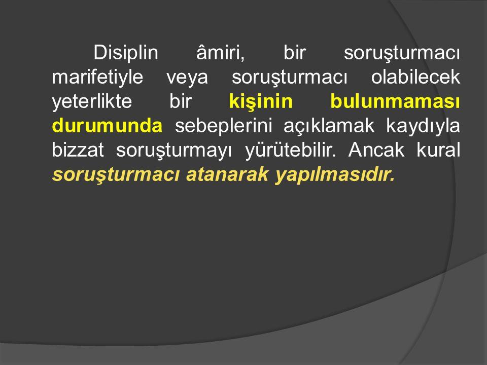Disiplin âmiri, bir soruşturmacı marifetiyle veya soruşturmacı olabilecek yeterlikte bir kişinin bulunmaması durumunda sebeplerini açıklamak kaydıyla bizzat soruşturmayı yürütebilir.