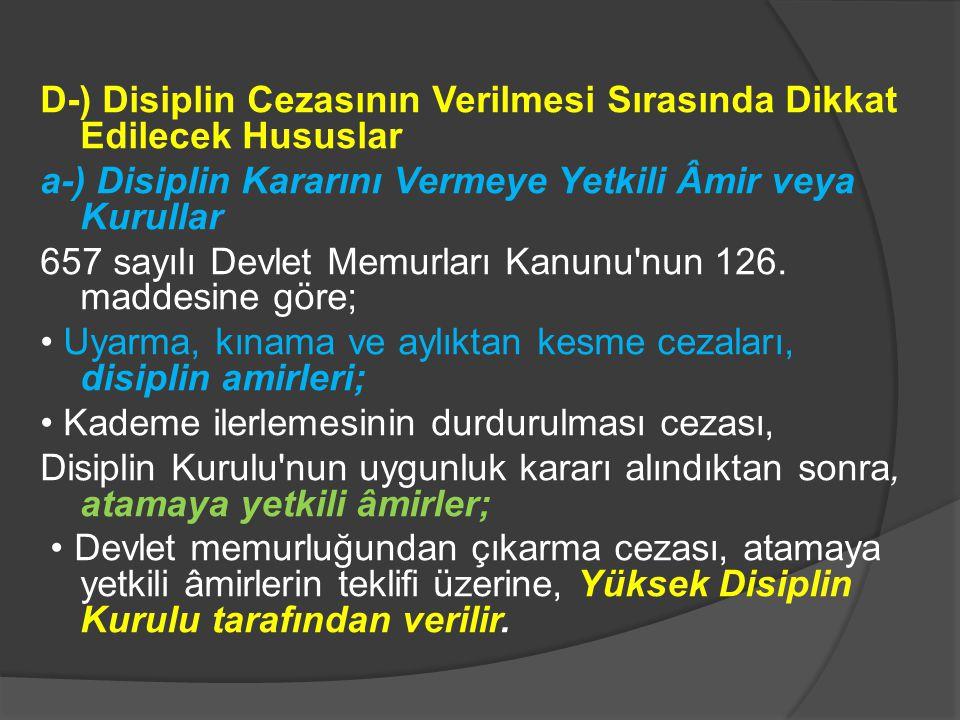 D-) Disiplin Cezasının Verilmesi Sırasında Dikkat Edilecek Hususlar a-) Disiplin Kararını Vermeye Yetkili Âmir veya Kurullar 657 sayılı Devlet Memurları Kanunu nun 126.