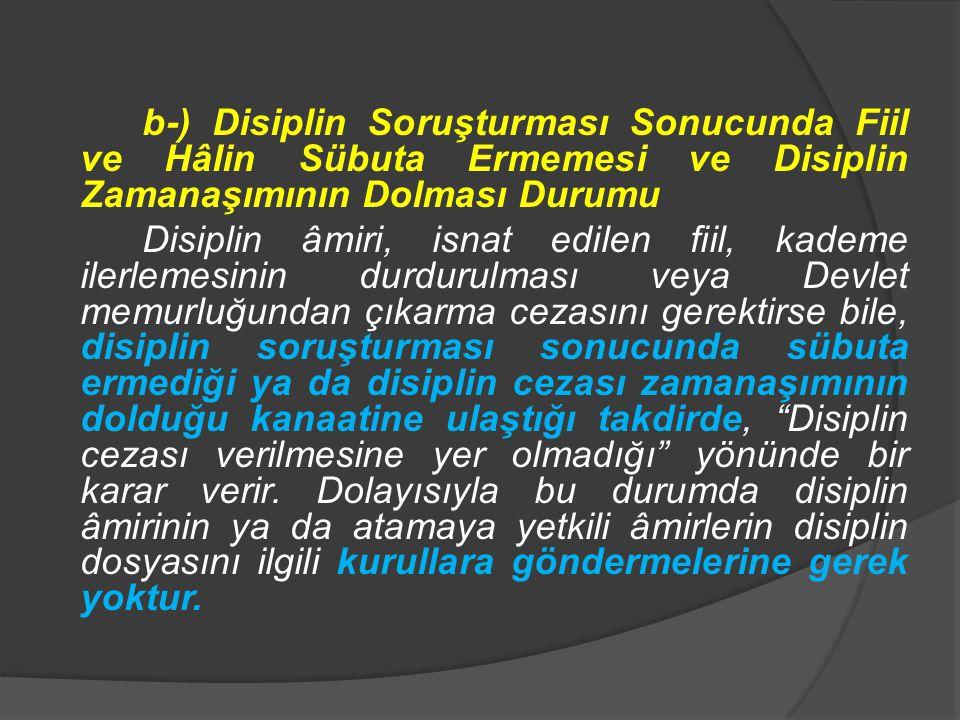 b-) Disiplin Soruşturması Sonucunda Fiil ve Hâlin Sübuta Ermemesi ve Disiplin Zamanaşımının Dolması Durumu Disiplin âmiri, isnat edilen fiil, kademe ilerlemesinin durdurulması veya Devlet memurluğundan çıkarma cezasını gerektirse bile, disiplin soruşturması sonucunda sübuta ermediği ya da disiplin cezası zamanaşımının dolduğu kanaatine ulaştığı takdirde, Disiplin cezası verilmesine yer olmadığı yönünde bir karar verir.