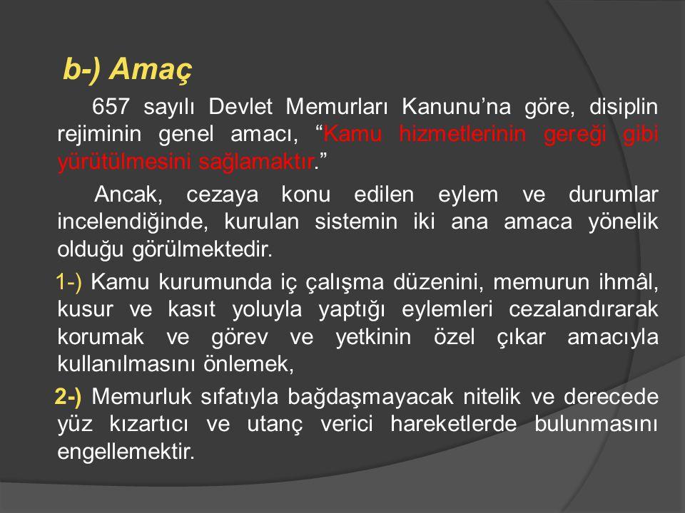 b-) Amaç 657 sayılı Devlet Memurları Kanunu'na göre, disiplin rejiminin genel amacı, Kamu hizmetlerinin gereği gibi yürütülmesini sağlamaktır.