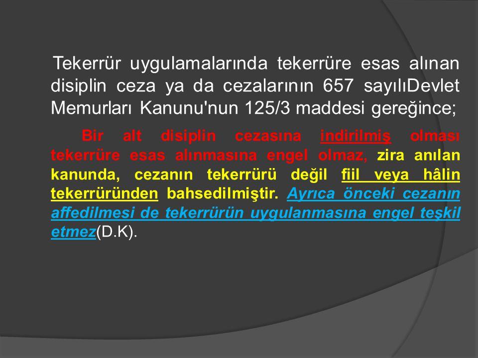Tekerrür uygulamalarında tekerrüre esas alınan disiplin ceza ya da cezalarının 657 sayılıDevlet Memurları Kanunu nun 125/3 maddesi gereğince;