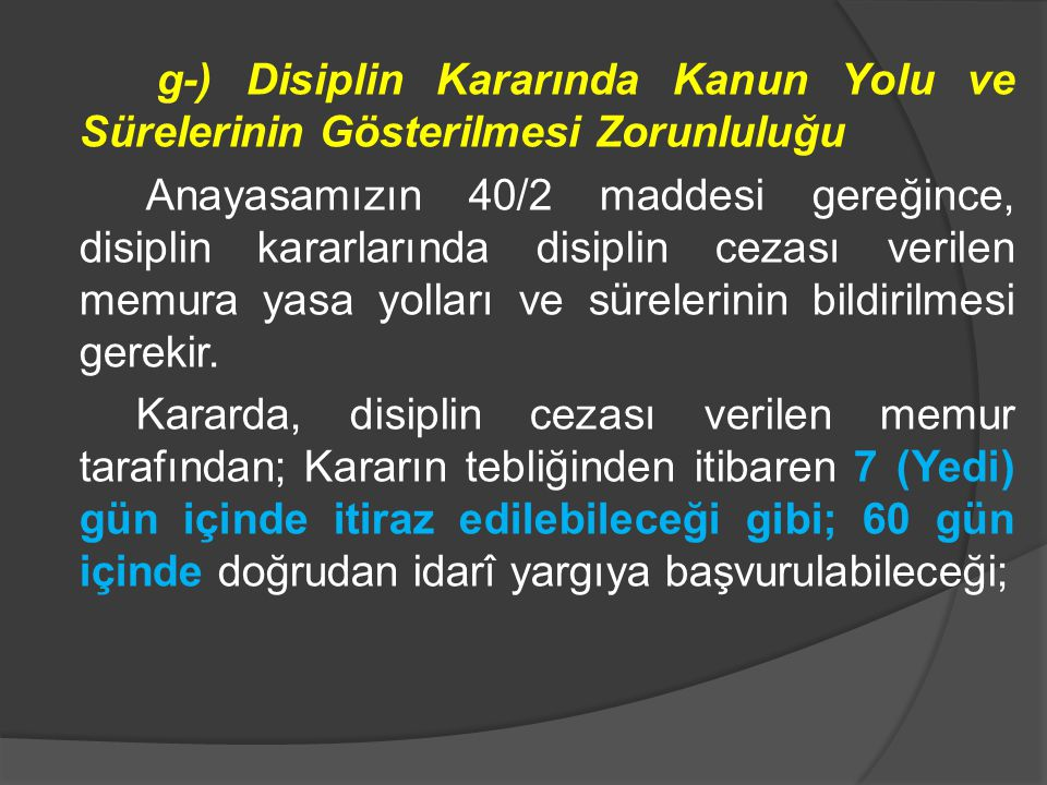 g-) Disiplin Kararında Kanun Yolu ve Sürelerinin Gösterilmesi Zorunluluğu Anayasamızın 40/2 maddesi gereğince, disiplin kararlarında disiplin cezası verilen memura yasa yolları ve sürelerinin bildirilmesi gerekir.
