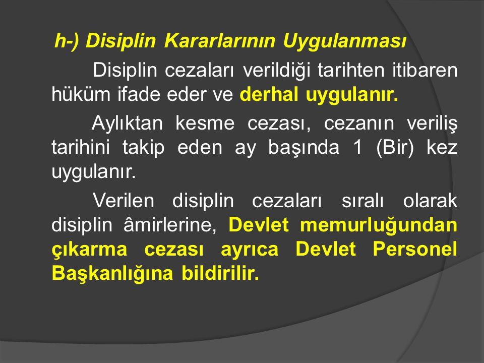 h-) Disiplin Kararlarının Uygulanması Disiplin cezaları verildiği tarihten itibaren hüküm ifade eder ve derhal uygulanır.