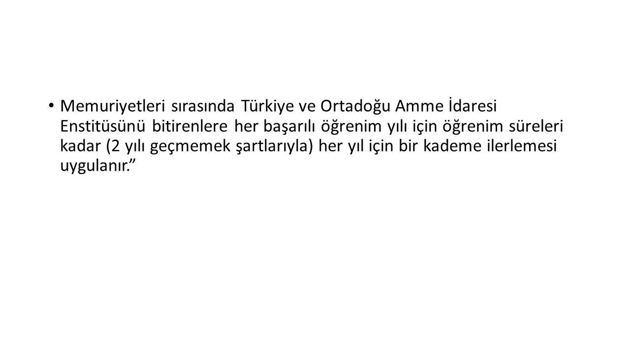 Memuriyetleri sırasında Türkiye ve Ortadoğu Amme İdaresi Enstitüsünü bitirenlere her başarılı öğrenim yılı için öğrenim süreleri kadar (2 yılı geçmemek şartlarıyla) her yıl için bir kademe ilerlemesi uygulanır.
