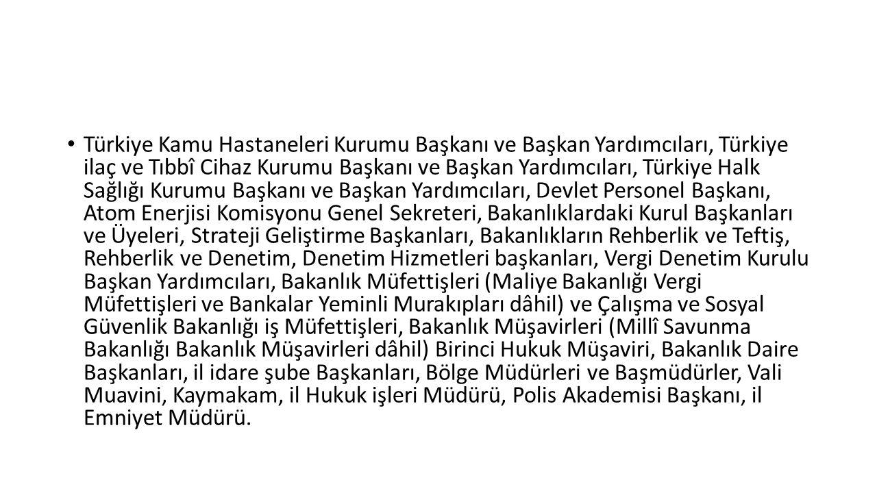 Türkiye Kamu Hastaneleri Kurumu Başkanı ve Başkan Yardımcıları, Türkiye ilaç ve Tıbbî Cihaz Kurumu Başkanı ve Başkan Yardımcıları, Türkiye Halk Sağlığı Kurumu Başkanı ve Başkan Yardımcıları, Devlet Personel Başkanı, Atom Enerjisi Komisyonu Genel Sekreteri, Bakanlıklardaki Kurul Başkanları ve Üyeleri, Strateji Geliştirme Başkanları, Bakanlıkların Rehberlik ve Teftiş, Rehberlik ve Denetim, Denetim Hizmetleri başkanları, Vergi Denetim Kurulu Başkan Yardımcıları, Bakanlık Müfettişleri (Maliye Bakanlığı Vergi Müfettişleri ve Bankalar Yeminli Murakıpları dâhil) ve Çalışma ve Sosyal Güvenlik Bakanlığı iş Müfettişleri, Bakanlık Müşavirleri (Millî Savunma Bakanlığı Bakanlık Müşavirleri dâhil) Birinci Hukuk Müşaviri, Bakanlık Daire Başkanları, il idare şube Başkanları, Bölge Müdürleri ve Başmüdürler, Vali Muavini, Kaymakam, il Hukuk işleri Müdürü, Polis Akademisi Başkanı, il Emniyet Müdürü.