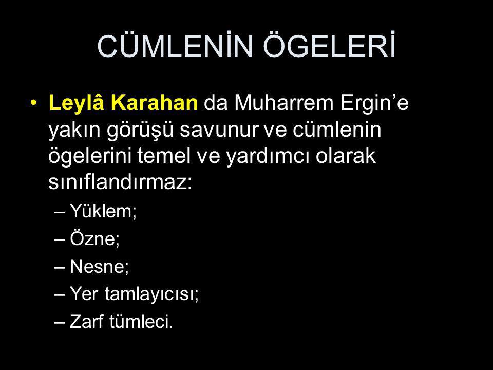 CÜMLENİN ÖGELERİ Leylâ Karahan da Muharrem Ergin'e yakın görüşü savunur ve cümlenin ögelerini temel ve yardımcı olarak sınıflandırmaz: