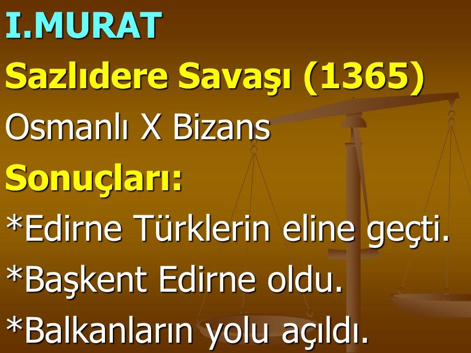 I.MURAT Sazlıdere Savaşı (1365) Osmanlı X Bizans. Sonuçları: *Edirne Türklerin eline geçti. *Başkent Edirne oldu.