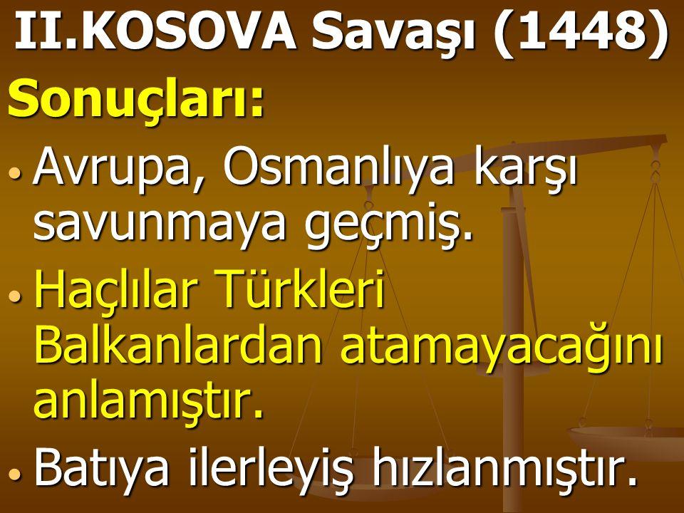 II.KOSOVA Savaşı (1448) Sonuçları: Avrupa, Osmanlıya karşı savunmaya geçmiş. Haçlılar Türkleri Balkanlardan atamayacağını anlamıştır.