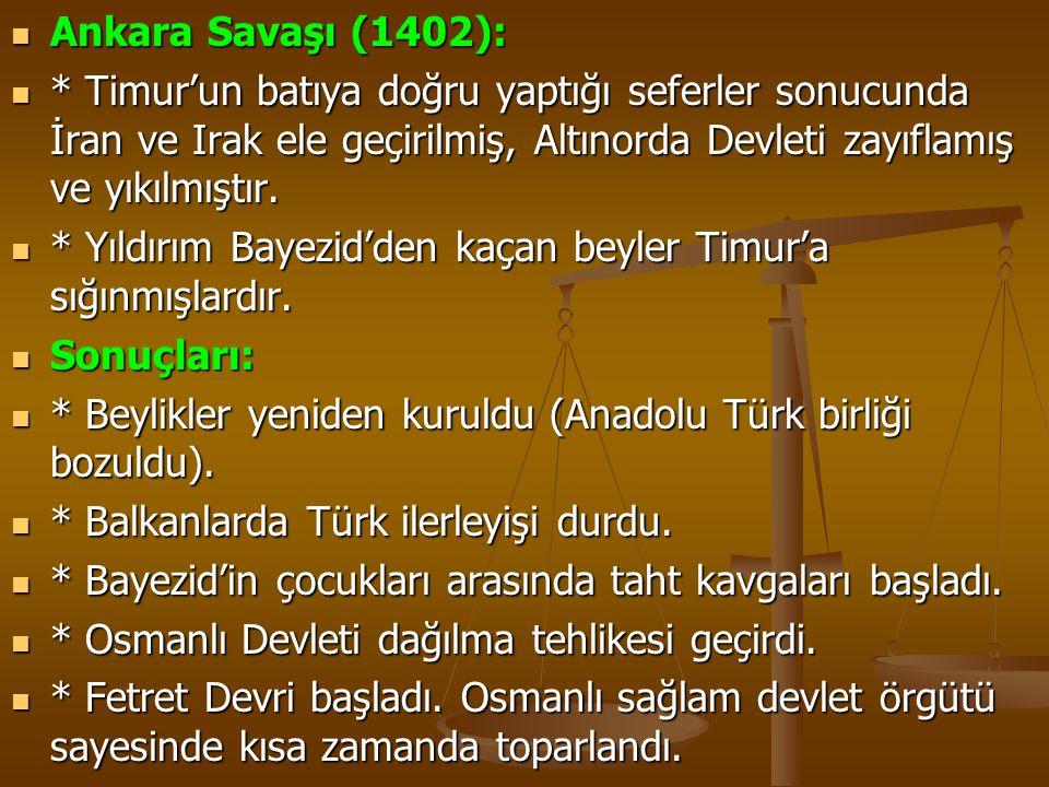 Ankara Savaşı (1402): * Timur'un batıya doğru yaptığı seferler sonucunda İran ve Irak ele geçirilmiş, Altınorda Devleti zayıflamış ve yıkılmıştır.