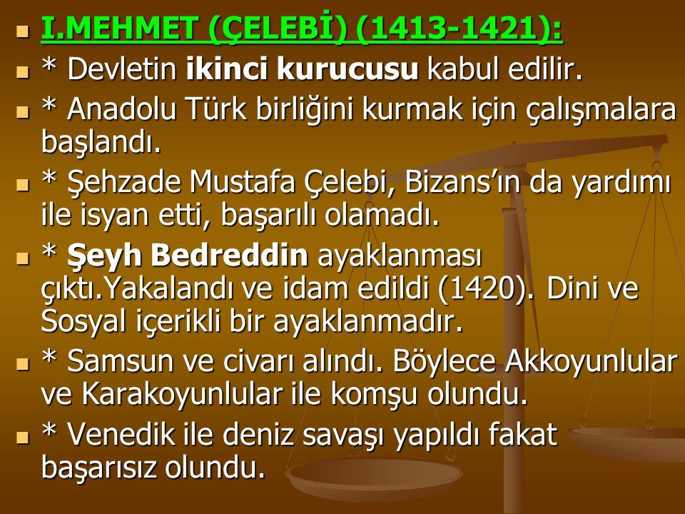 I.MEHMET (ÇELEBİ) (1413-1421): * Devletin ikinci kurucusu kabul edilir. * Anadolu Türk birliğini kurmak için çalışmalara başlandı.