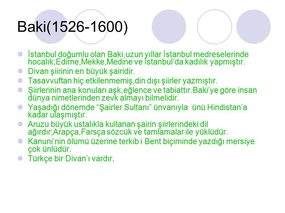 Baki(1526-1600) İstanbul doğumlu olan Baki,uzun yıllar İstanbul medreselerinde hocalık;Edirne,Mekke,Medine ve İstanbul'da kadılık yapmıştır.
