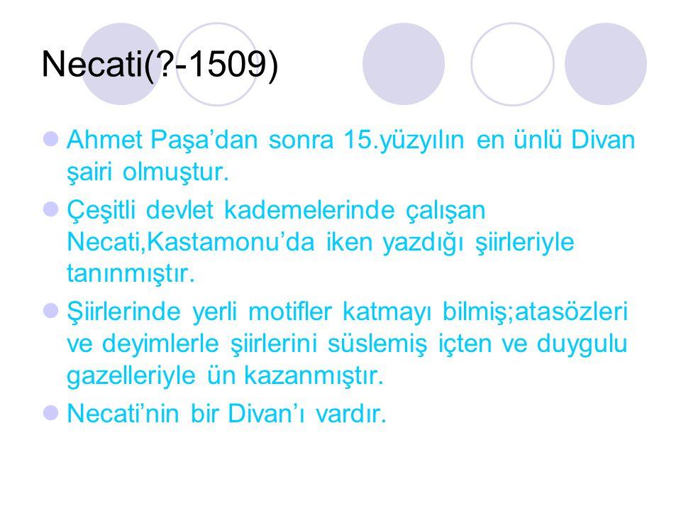Necati( -1509) Ahmet Paşa'dan sonra 15.yüzyılın en ünlü Divan şairi olmuştur.
