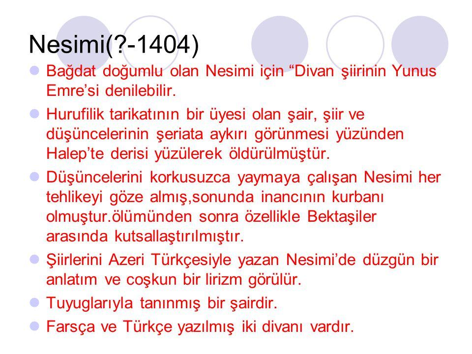 Nesimi( -1404) Bağdat doğumlu olan Nesimi için Divan şiirinin Yunus Emre'si denilebilir.