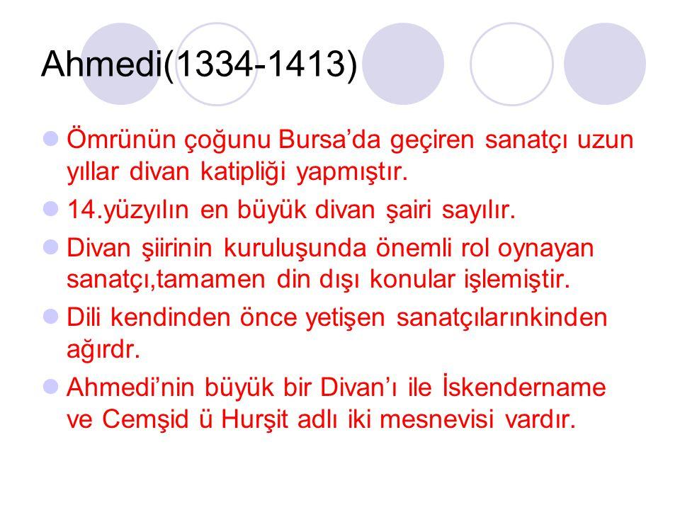 Ahmedi(1334-1413) Ömrünün çoğunu Bursa'da geçiren sanatçı uzun yıllar divan katipliği yapmıştır. 14.yüzyılın en büyük divan şairi sayılır.