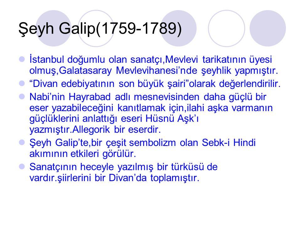 Şeyh Galip(1759-1789) İstanbul doğumlu olan sanatçı,Mevlevi tarikatının üyesi olmuş,Galatasaray Mevlevihanesi'nde şeyhlik yapmıştır.