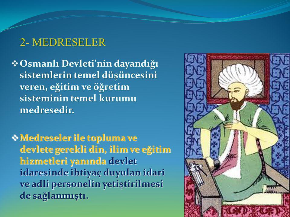 2- MEDRESELER Osmanlı Devleti nin dayandığı sistemlerin temel düşüncesini veren, eğitim ve öğretim sisteminin temel kurumu medresedir.