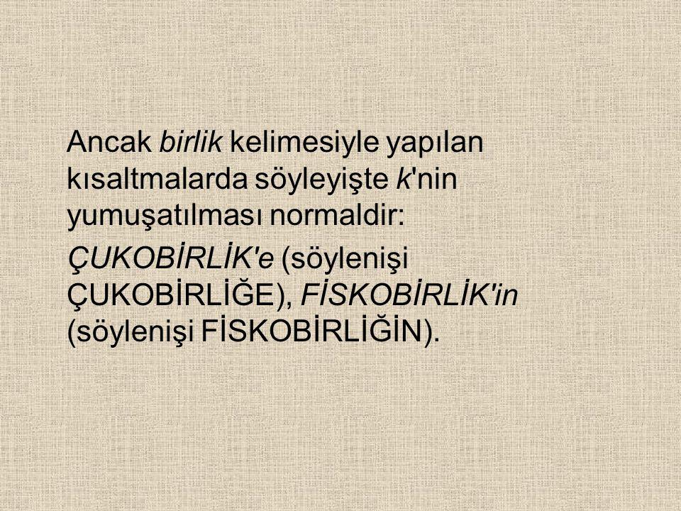 Ancak birlik kelimesiyle yapılan kısaltmalarda söyleyişte k nin yumuşatılması normaldir: