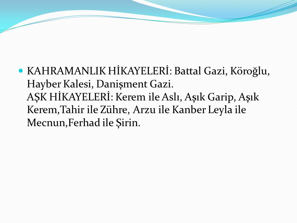 KAHRAMANLIK HİKAYELERİ: Battal Gazi, Köroğlu, Hayber Kalesi, Danişment Gazi.