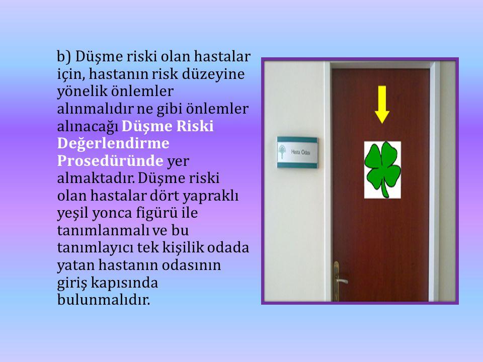 b) Düşme riski olan hastalar için, hastanın risk düzeyine yönelik önlemler alınmalıdır ne gibi önlemler alınacağı Düşme Riski Değerlendirme Prosedüründe yer almaktadır.