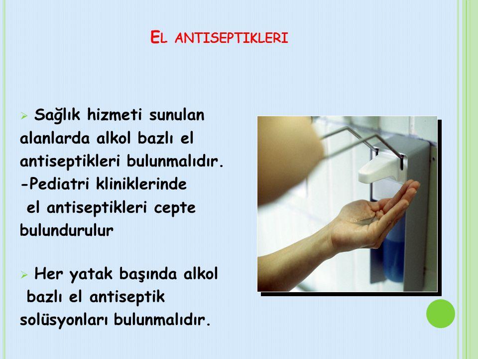 El antiseptikleri Sağlık hizmeti sunulan. alanlarda alkol bazlı el. antiseptikleri bulunmalıdır. -Pediatri kliniklerinde.