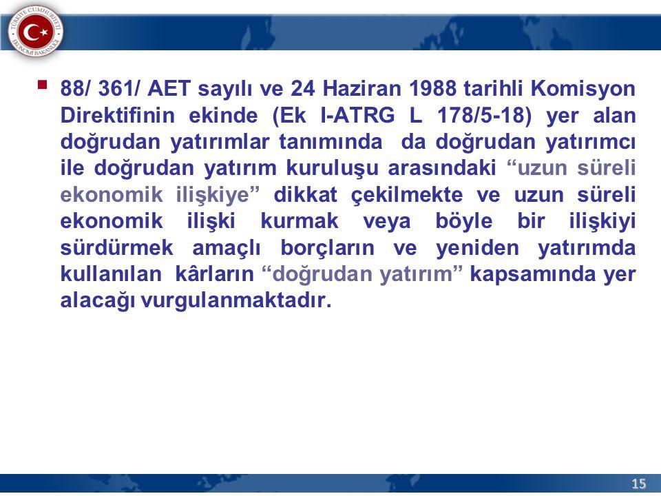 88/ 361/ AET sayılı ve 24 Haziran 1988 tarihli Komisyon Direktifinin ekinde (Ek I-ATRG L 178/5-18) yer alan doğrudan yatırımlar tanımında da doğrudan yatırımcı ile doğrudan yatırım kuruluşu arasındaki uzun süreli ekonomik ilişkiye dikkat çekilmekte ve uzun süreli ekonomik ilişki kurmak veya böyle bir ilişkiyi sürdürmek amaçlı borçların ve yeniden yatırımda kullanılan kârların doğrudan yatırım kapsamında yer alacağı vurgulanmaktadır.