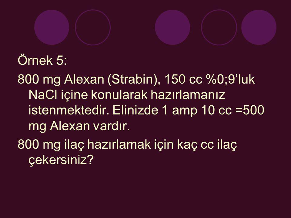 Örnek 5: 800 mg Alexan (Strabin), 150 cc %0;9'luk NaCl içine konularak hazırlamanız istenmektedir. Elinizde 1 amp 10 cc =500 mg Alexan vardır.