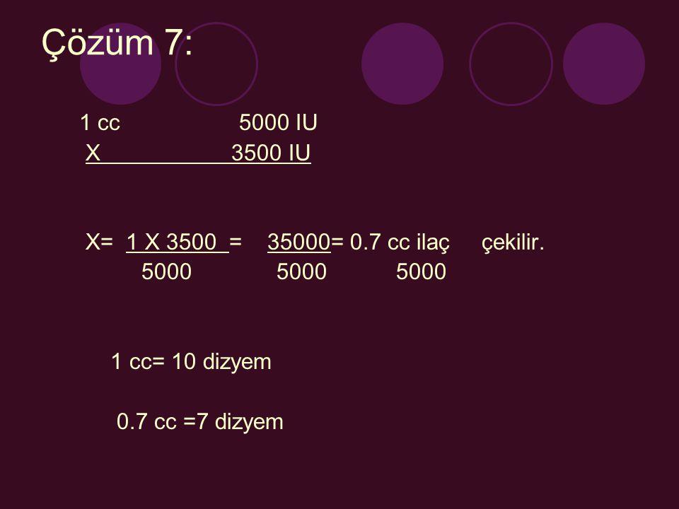 Çözüm 7: 1 cc 5000 IU. X 3500 IU. X= 1 X 3500 = 35000= 0.7 cc ilaç çekilir.